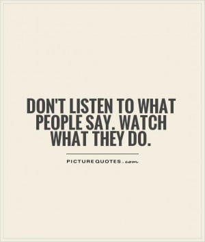 Don't listen to what people say. Watch what they do. Picture Quote #1