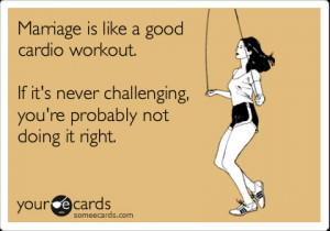 someecards.com - Marriage is like a good cardio workout. If it's never ...