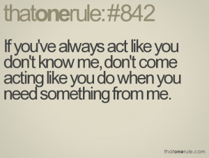 you've always act like you don't know me, don't come acting like you ...