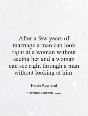 After a few years of marriage a man can look right at a woman without ...