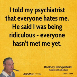 told my psychiatrist that everyone hates me. He said I was being ...