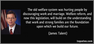 was hurting people by discouraging work and marriage. Welfare reform ...