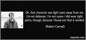 ... pants, though, because I found out that it worked. - Robert Conrad