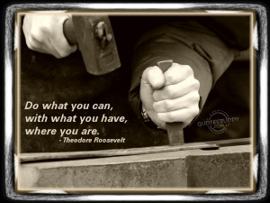 Do What You Can With What You Have Where You Are - Inspirational Quote