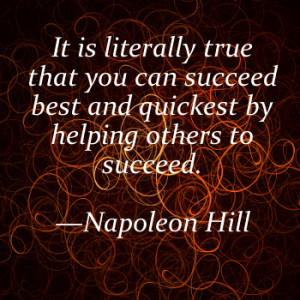 ... that you can succeed best and quickest by helping others to succeed