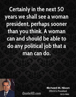 Certainly in the next 50 years we shall see a woman president, perhaps ...