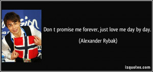 Don t promise me forever, just love me day by day. - Alexander Rybak