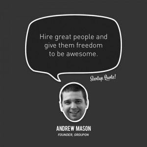 Hire great people and give them freedom to be awesome.- Andrew Mason