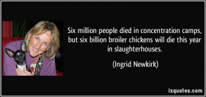 ... chickens will die this year in slaughterhouses. - Ingrid Newkirk