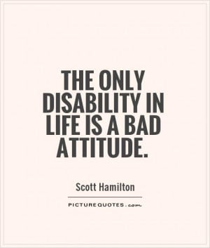 The only disability in life is a bad attitude Picture Quote #1