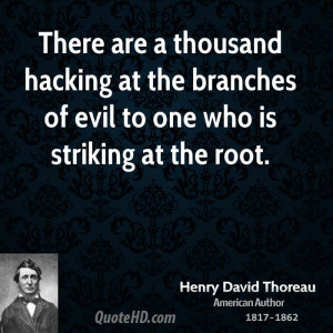 There are a thousand hacking at the branches of evil to one who is ...