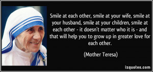 ... help you to grow up in greater love for each other. - Mother Teresa