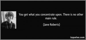 You get what you concentrate upon. There is no other main rule. - Jane ...