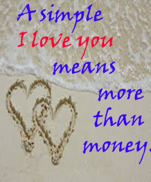 simple I love you means more than money…