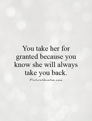 take her for granted because you know she will always take you back ...