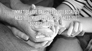 ... love you because I need you.' Mature love says 'I need you because I