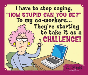 """have to stop saying, """"How stupid can you be?"""" to my co-workers ..."""