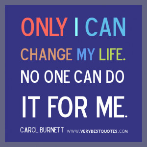 ... - Only I can change my life. No one can do it for me. Carol Burnett