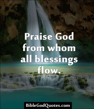 God from whom all blessings flow. http://biblegodquotes.com/praise-god ...