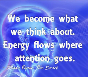 We become what we think about. Energy flows where attention goes.