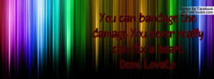 You can bandage the damage. You never really can fix a heart. -Demi ...