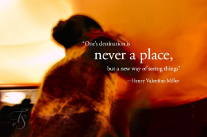 One's destination is never a place, but a new way of seeing things ...