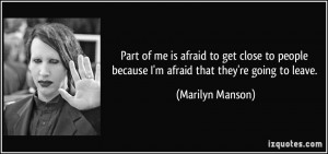 ... because I'm afraid that they're going to leave. - Marilyn Manson