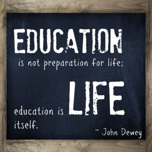 not preparation for life; education is life itself. This teacher quote ...