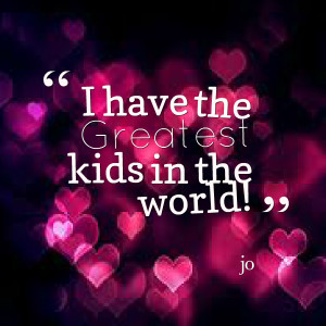 Quotes Picture: i have the greatest kids in the world!