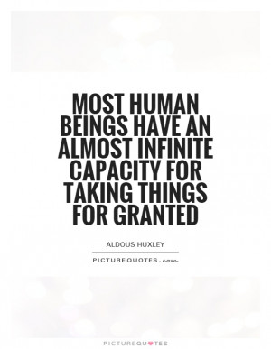 Most human beings have an almost infinite capacity for taking things ...