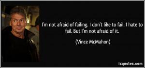 not afraid of failing. I don't like to fail. I hate to fail. But I'm ...