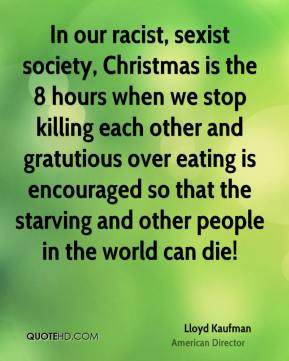 racist, sexist society, Christmas is the 8 hours when we stop killing ...