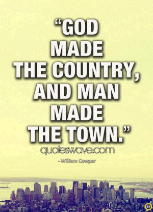 God made the country, and man made the town.