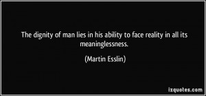 The dignity of man lies in his ability to face reality in all its ...