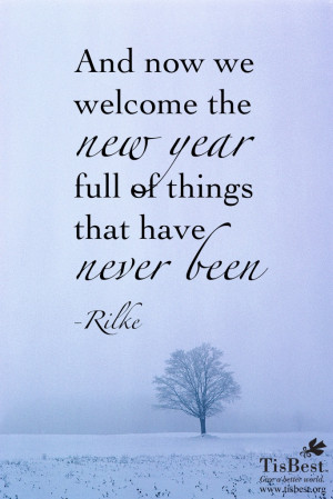 ... we welcome the new year full of things that have never been.