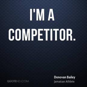 Donovan Bailey - I'm a competitor.