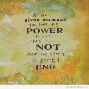 At any given moment you have the power to say this is not how the ...