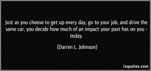 Just as you choose to get up every day, go to your job, and drive the ...