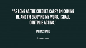 As long as the cheques carry on coming in, and I'm enjoying my work, I ...