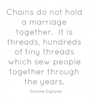 Chains do not hold a marriage together. It is threads, hundreds of ...
