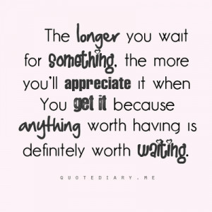 ... you get it because anything worth having is definitely worth waiting