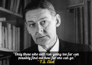 "... too far can possibly find out how far one can go."" – T.S. Eliot"