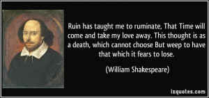 Ruin has taught me to ruminate, That Time will come and take my love ...