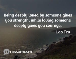 Being deeply loved by someone gives you strength, while loving someone ...