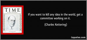 ... idea in the world, get a committee working on it. - Charles Kettering