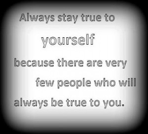 ... because there are very few people who will always be true to you