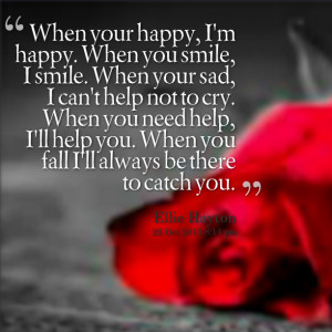 : when your happy, i'm happy when you smile, i smile when your sad ...