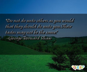 Do not do unto others as you would that they should do unto you. Their ...