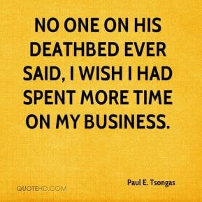 Paul E. Tsongas - No one on his deathbed ever said, I wish I had spent ...