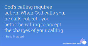 God's calling requires action. When God calls you, he calls collect ...